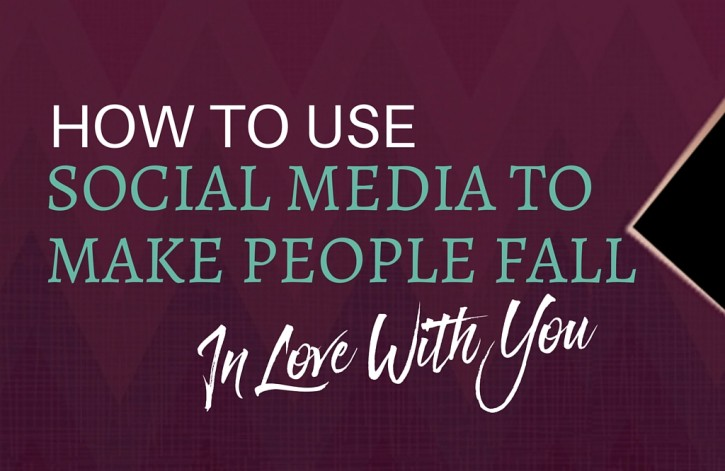 How to Use Social Media to Make People Fall in Love With You