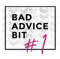 Bad Advice Bit #1