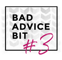 Bad Advice Bit #3