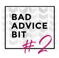Bad Advice Bit #2